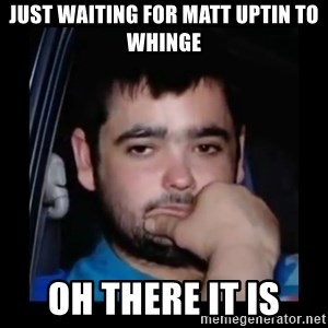 just waiting for a mate - Just waiting for matt Uptin to whinge Oh there it is