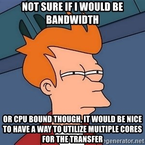 Futurama Fry - not sure if i would be bandwidth or cpu bound though, it would be nice to have a way to utilize multiple cores for the transfer