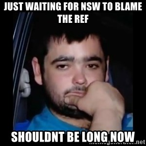 just waiting for a mate - Just waiting for nsw to blame the reF Shouldnt be long now
