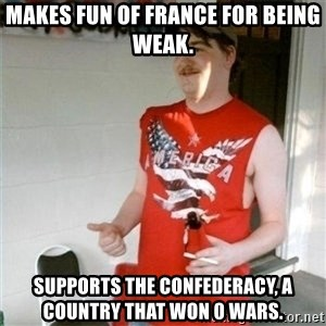 Redneck Randal - Makes fun of France for being weak. Supports the confederacy, a country that won 0 wars.