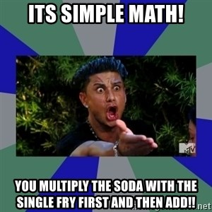 jersey shore - ITS Simple Math! you multiply the soda with the single fry First and then ADD!!