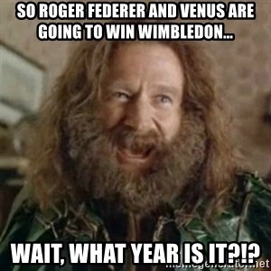 What Year - So roger federer and venus are going to win wimbledon... wait, what year is it?!?