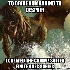 Cthulhu - To drive humankind to despair I created the crawl! Suffer finite ones suffer