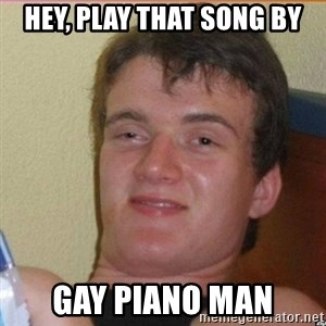 High 10 guy - Hey, Play that song by gay piano man