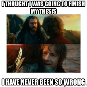 I have never been so wrong - i thought i was going to finish my thesis i have never been so wrong