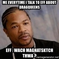 Xzibit WTF - me everytime i talk to eff about dragqueens eff : wach maghatsktch thwa ?