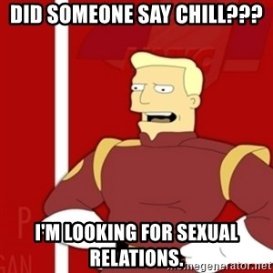 Zapp Brannigan - Did someone say chill??? I'm looking for sexual relations.