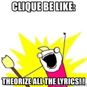 x all the y - Clique be like: THEORIZE ALL THE LYRICS! !
