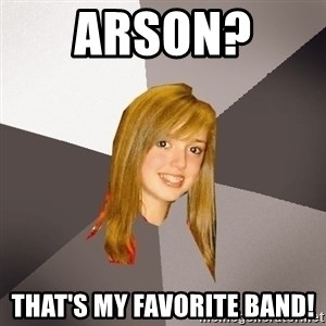 Musically Oblivious 8th Grader - Arson?  That's MY Favorite Band!