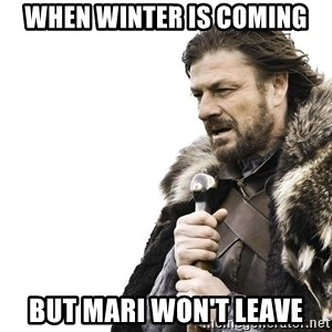Winter is Coming - When winter is coming But mari won't leave