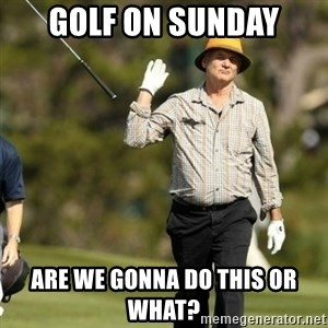 Fuck It Bill Murray - Golf on Sunday are we gonna do this or what?