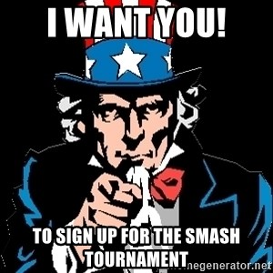 I Want You - I want YOU!  To sign up for the Smash Tournament