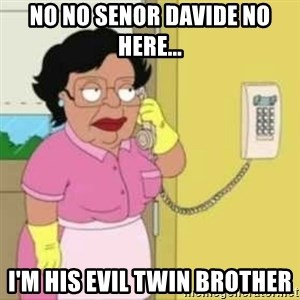 Family guy maid - NO NO Senor Davide No here... I'm his evil twin brother
