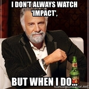 Most Interesting Man - I DON'T ALWAYS WATCH 'IMPACT', BUT WHEN I DO...