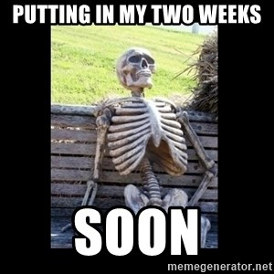 Still Waiting - putting in my two weeks soon