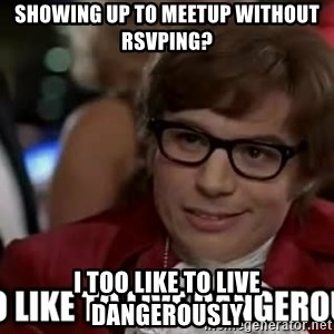 I too like to live dangerously - Showing up to meetup without RSVPing? I too like to live dangerously