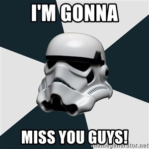 stormtrooper - I'm gonna miss you guys!