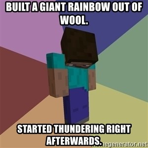 Depressed Minecraft Guy - Built a giant rainbow out of wool. Started thundering right afterwards.