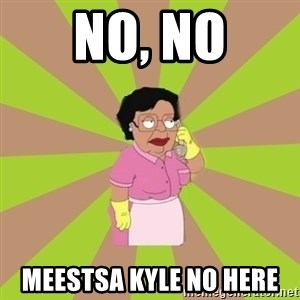 Consuela Family Guy - No, no Meestsa kyle no here