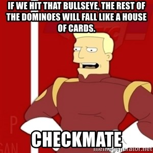 Zapp Brannigan - If we hit that bullseye, the rest of the dominoes will fall like a house of cards. CHECKMATE