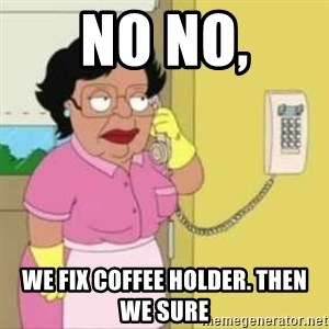 Family guy maid - No No, We fix Coffee holder. then we sure