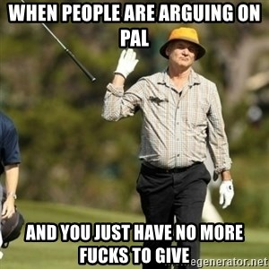 Fuck It Bill Murray - when people are arguing on pal and you just have no more fucks to give