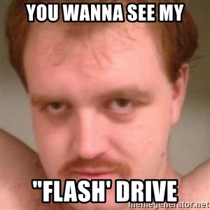 "Friendly creepy guy - YOU WANNA SEE MY ""FLASH' DRIVE"