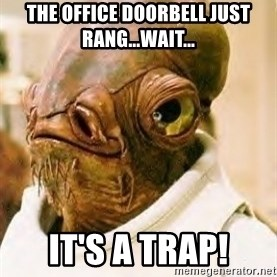Admiral Ackbar - The office doorbell just rang...wait... it's a trap!