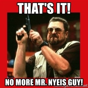 Angry Walter With Gun - THAT'S IT! No MORE MR. NYEIS GUY!
