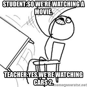 Flip table meme - Student:So we're watching a movie. Teacher:Yes,we're watching Cars 2.