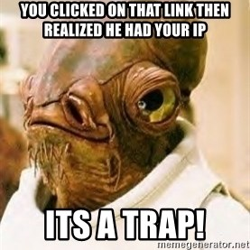 Its A Trap - you clicked on that link then realized he had your ip its a trap!