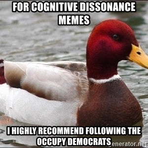Malicious advice mallard - For cognitive dissonance memes I highly recommend following the occupy democrats
