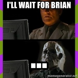 ill just wait here - I'll wait for brian ...