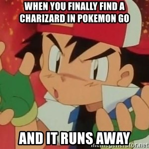 Y U NO ASH - when you finally find a charizard in pokemon go and it runs away
