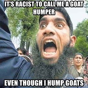 Angry Muslim Guy - It's racist to call me a goat humper Even though I hump goats