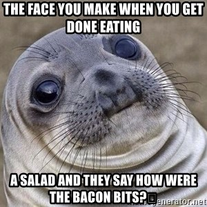Awkward Seal - THE FACE YOU MAKE WHEN YOU GET DONE EATING  A SALAD AND THEY SAY HOW WERE THE BACON BITS?🤣