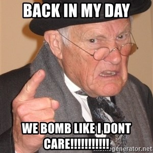 Angry Old Man - back in my day we bomb LIKE i dont care!!!!!!!!!!!