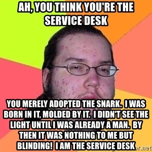 Gordo Nerd - Ah, you think you're the Service Desk You merely adopted the snark.  I was born in it, molded by it.  I didn't see the light until I was already a man.  By then it was nothing to me but blinding!  I AM THE SERVICE DESK