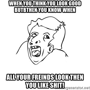 genius rage meme - when you think you look good butbthen you know when all your freinds look then you like shit!