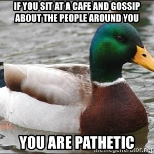 Actual Advice Mallard 1 - If you sit AT a cafe and gossip about the people around you You are pathetic
