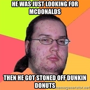 Gordo Nerd - he was just looking for mcdonalds then he got stoned off dunkin donuts