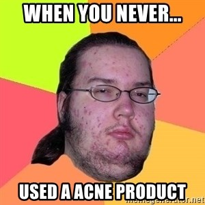 Gordo Nerd - when you never... used a acne product