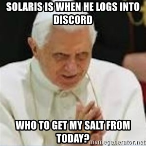 Pedo Pope - Solaris is when he logs into discord who to get my salt from today?