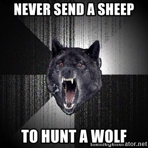 xymixihb - Never send a sheep  To hunt a wolf