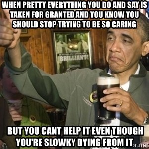THUMBS UP OBAMA - WHEN PRETTY EVERYTHING YOU DO AND SAY IS TAKEN FOR GRANTED AND YOU KNOW YOU SHOULD STOP TRYING TO BE SO CARING  BUT YOU CANT HELP IT EVEN THOUGH YOU'RE SLOWKY DYING FROM IT