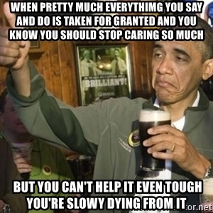 THUMBS UP OBAMA - When pretty much everythimg you say and do is taken for granted and you know you should stop caring so much  BUT YOU CAN'T HELP IT EVEn tOUGH YOU'RE SLOWY DYING FROM IT