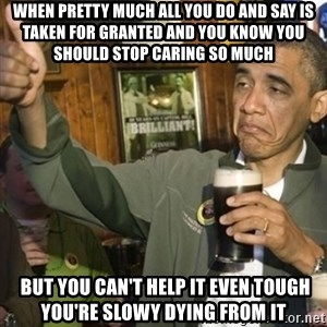 THUMBS UP OBAMA - When pretty much all you do and say is taken for granted and you know you should stop caring so much  BUT YOU CAN'T HELP IT EVEN TOUGH YOU'RE SLOWY DYING FROM IT