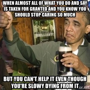 THUMBS UP OBAMA - When almost all of what you do and say is taken for granted and you know you should stop caring so much BUT YOU CAN'T HELP IT EVEN THouGH YOU'RE SLOWY DYING FROM IT