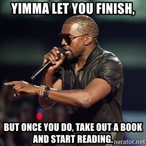 Kanye - YImma let you finish, But once you do, take out a book and start reading.