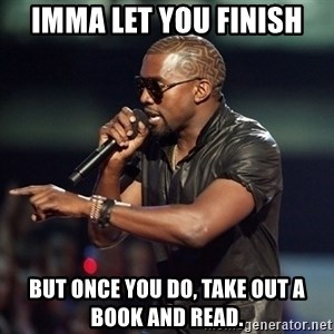 Kanye - Imma let you finish But once you do, take out a book and read.